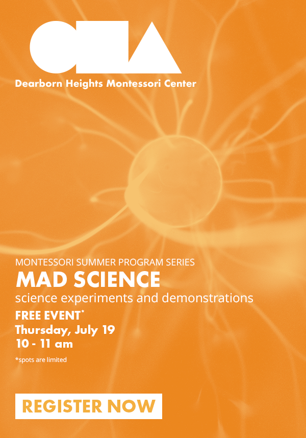 MONTESSORI SUMMER PROGRAM SERIES MAD SCIENCEscience experiments and demonstrations FREE EVENT* Thursday, July 19 10 - 11 am *spots are limited