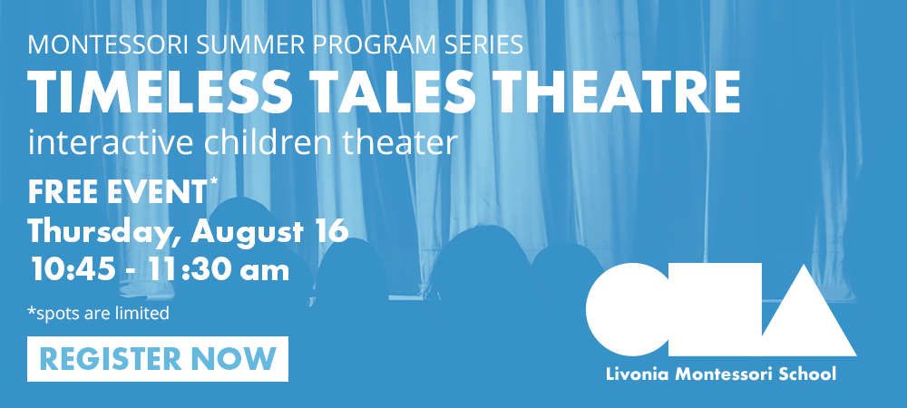 MONTESSORI SUMMER PROGRAM SERIES TIMELESS TALES THEATRE interactive children theater FREE EVENT* Thursday, August 16 10:45 - 11:30 am *spots are limited